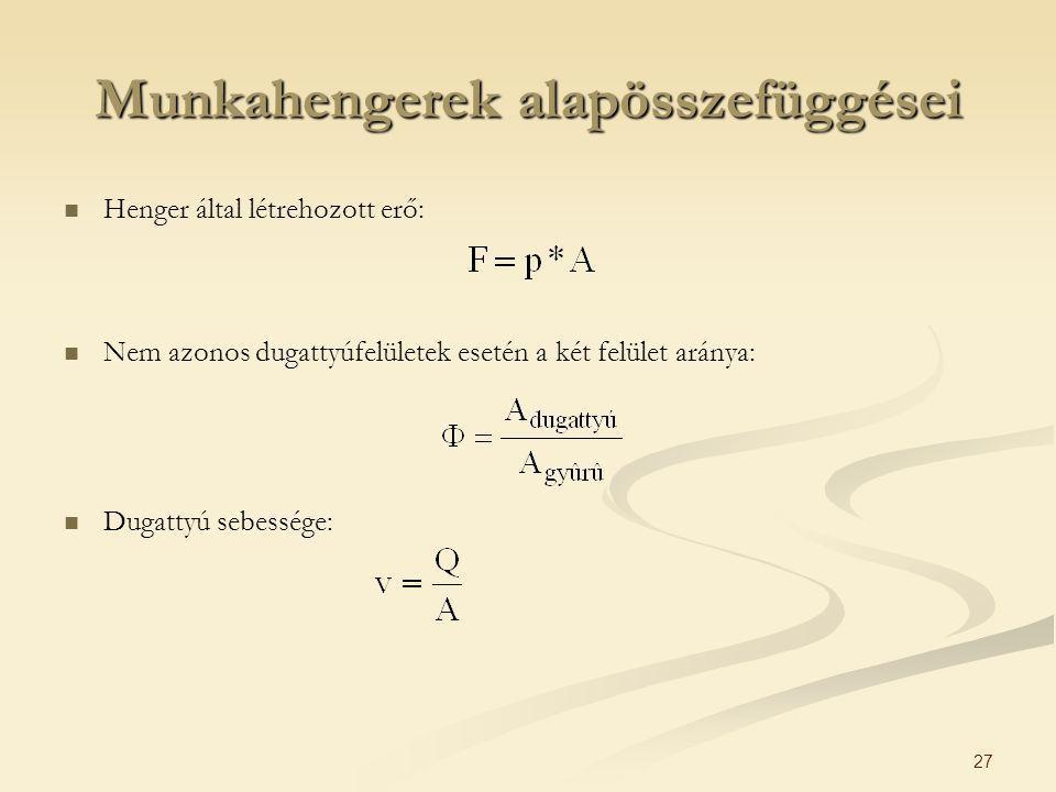 27 Munkahengerek alapösszefüggései Henger által létrehozott erő: Nem azonos dugattyúfelületek esetén a két felület aránya: Dugattyú sebessége: