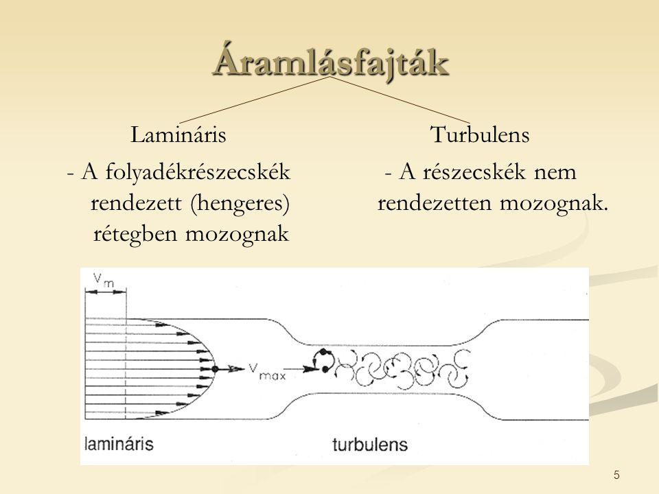 5 Áramlásfajták Lamináris - A folyadékrészecskék rendezett (hengeres) rétegben mozognak Turbulens - A részecskék nem rendezetten mozognak.