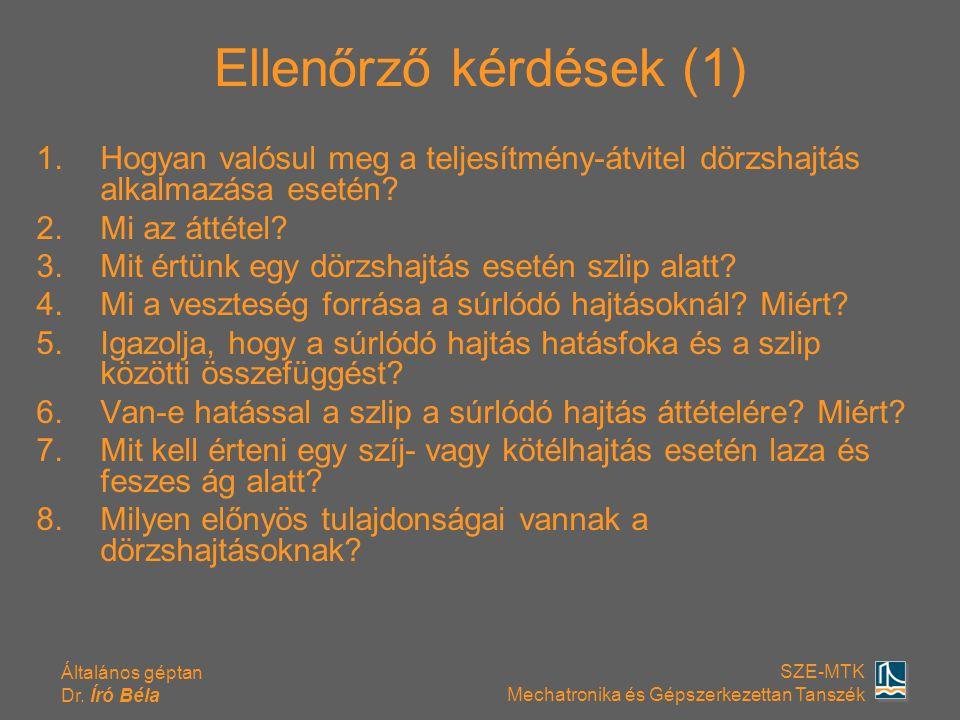 Általános géptan Dr. Író Béla SZE-MTK Mechatronika és Gépszerkezettan Tanszék Ellenőrző kérdések (1) 1.Hogyan valósul meg a teljesítmény-átvitel dörzs