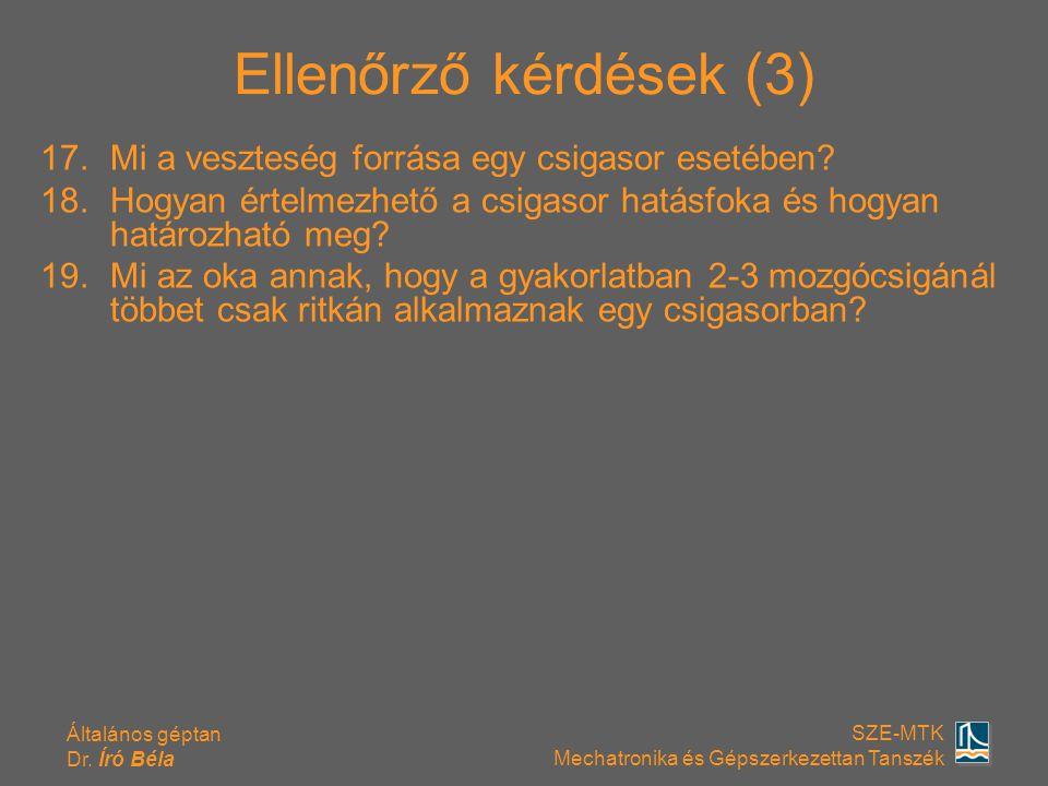 Általános géptan Dr. Író Béla SZE-MTK Mechatronika és Gépszerkezettan Tanszék Ellenőrző kérdések (3) 17.Mi a veszteség forrása egy csigasor esetében?