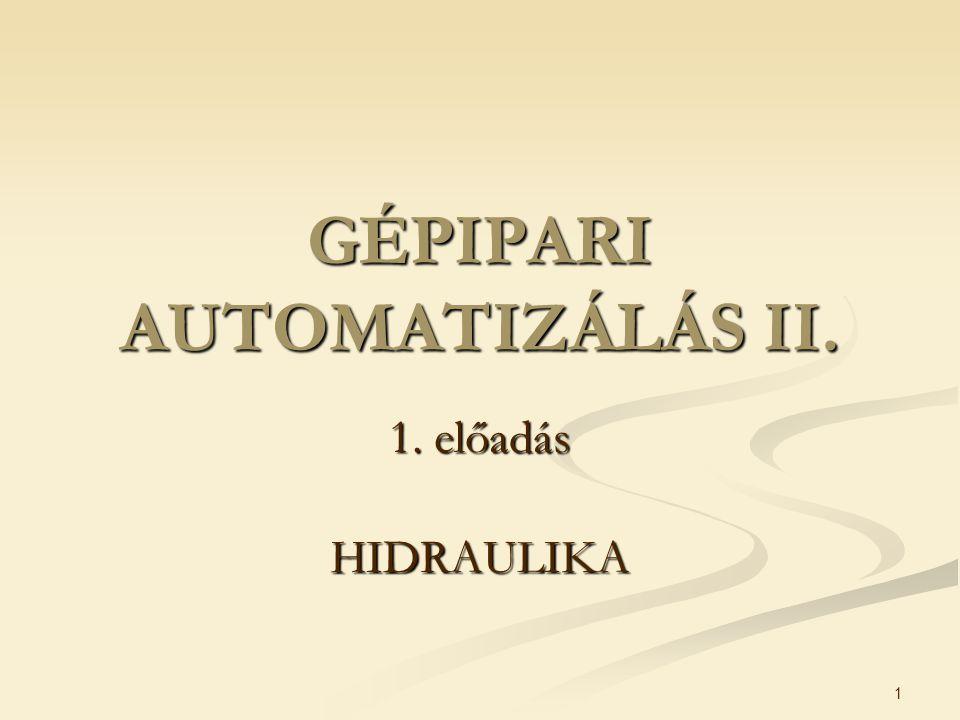 1 GÉPIPARI AUTOMATIZÁLÁS II. 1. előadás HIDRAULIKA