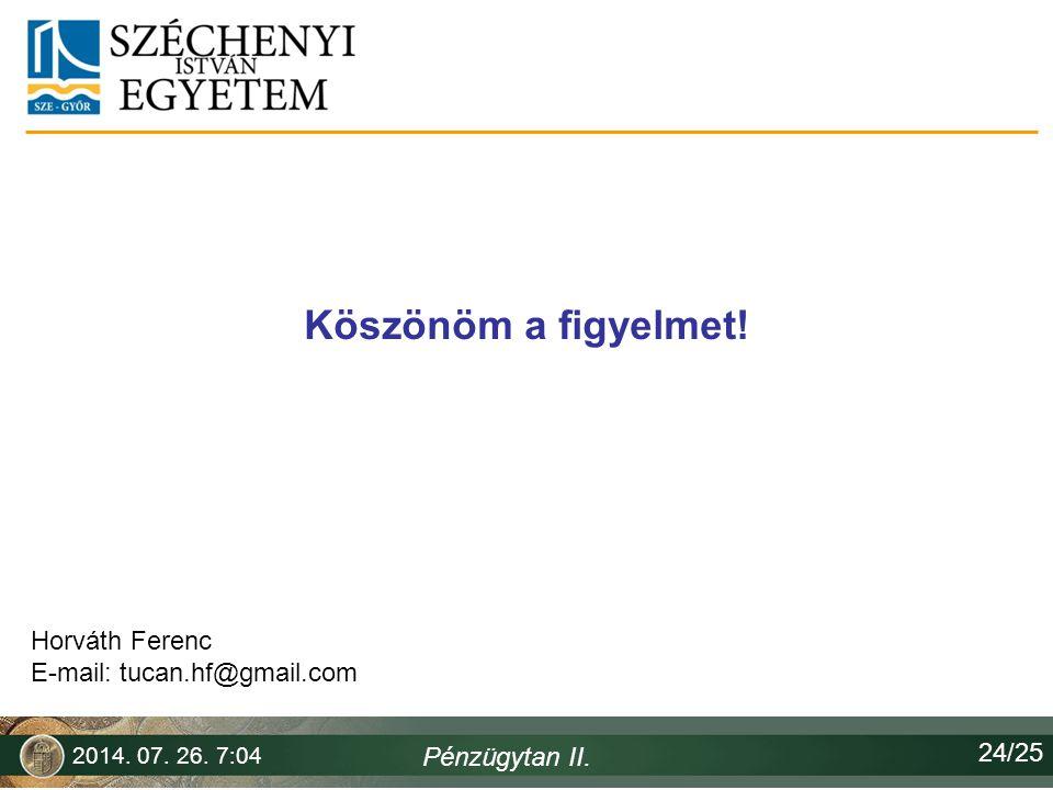 Köszönöm a figyelmet! 2014. 07. 26. 7:06 Pénzügytan II. Horváth Ferenc E-mail: tucan.hf@gmail.com 24/25
