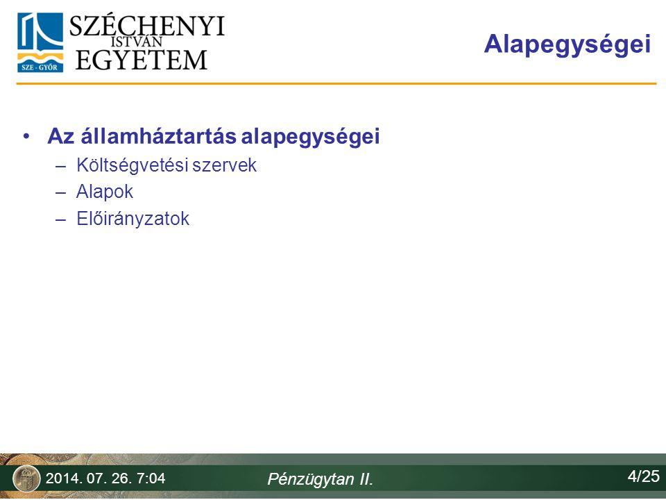 Alapegységei Az államháztartás alapegységei –Költségvetési szervek –Alapok –Előirányzatok 2014. 07. 26. 7:06 Pénzügytan II. 4/25
