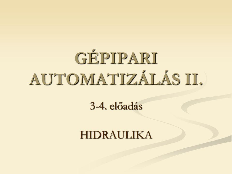 GÉPIPARI AUTOMATIZÁLÁS II. 3-4. előadás HIDRAULIKA