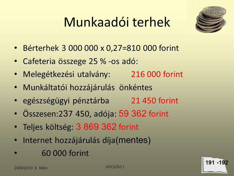 Munkaadói terhek Bérterhek 3 000 000 x 0,27=810 000 forint Cafeteria összege 25 % -os adó: Melegétkezési utalvány: 216 000 forint Munkáltatói hozzájárulás önkéntes egészségügyi pénztárba21 450 forint Összesen:2 3 7 450, adója: 59 362 forint Teljes költség: 3 869 362 forint Internet hozzájárulás díja (mentes) 60 000 forint 2009/2010.