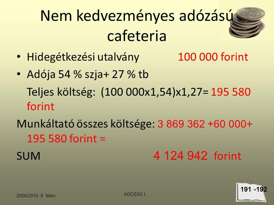 Nem kedvezményes adózású cafeteria Hidegétkezési utalvány 100 000 forint Adója 54 % szja+ 27 % tb Teljes költség: (100 000x1,54)x1,27= 195 580 forint Munkáltató összes költsége: 3 869 362 +60 000 + 195 580 forint = SUM 4 124 942 forint 2009/2010.