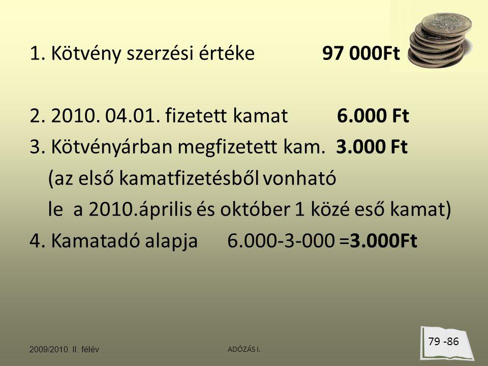 ADÓZÁS I. 1. Kötvény szerzési értéke97 000Ft 2. 2010. 04.01. fizetett kamat 6.000 Ft 3. Kötvényárban megfizetett kam. 3.000 Ft (az első kamatfizetésbő