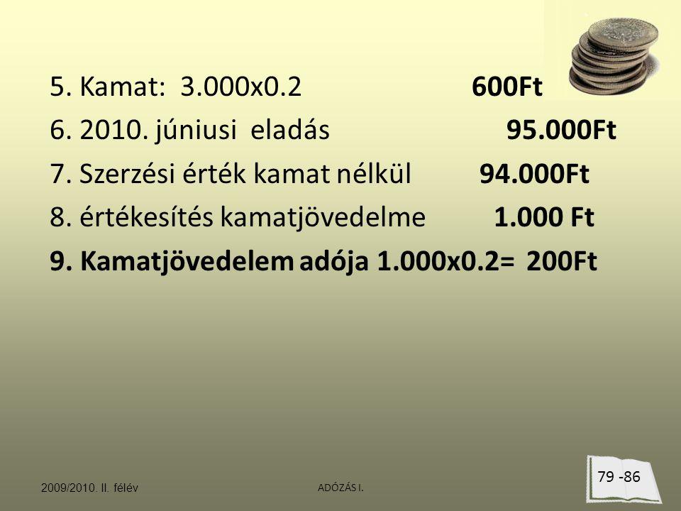 ADÓZÁS I. 5. Kamat: 3.000x0.2 600Ft 6. 2010. júniusi eladás 95.000Ft 7. Szerzési érték kamat nélkül 94.000Ft 8. értékesítés kamatjövedelme 1.000 Ft 9.