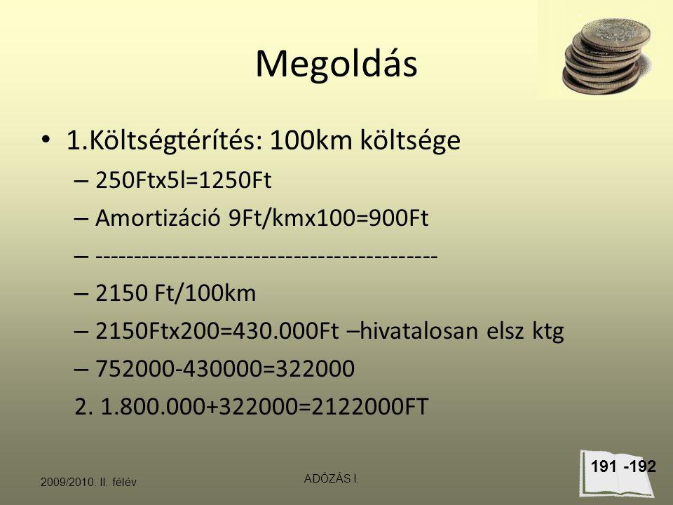 Megoldás 1.Költségtérítés: 100km költsége – 250Ftx5l=1250Ft – Amortizáció 9Ft/kmx100=900Ft – ------------------------------------------- – 2150 Ft/100km – 2150Ftx200=430.000Ft –hivatalosan elsz ktg – 752000-430000=322000 2.