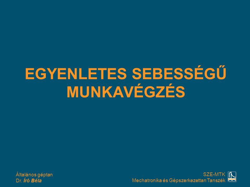 Általános géptan Dr. Író Béla SZE-MTK Mechatronika és Gépszerkezettan Tanszék EGYENLETES SEBESSÉGŰ MUNKAVÉGZÉS