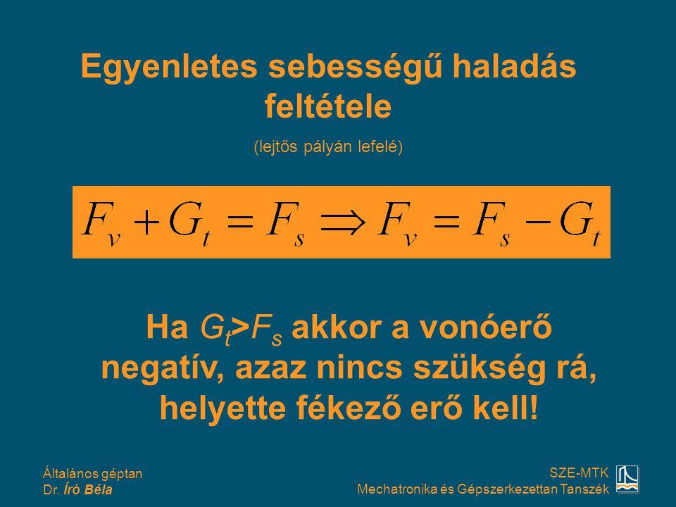 Általános géptan Dr. Író Béla SZE-MTK Mechatronika és Gépszerkezettan Tanszék Egyenletes sebességű haladás feltétele (lejtős pályán lefelé) Ha G t >F