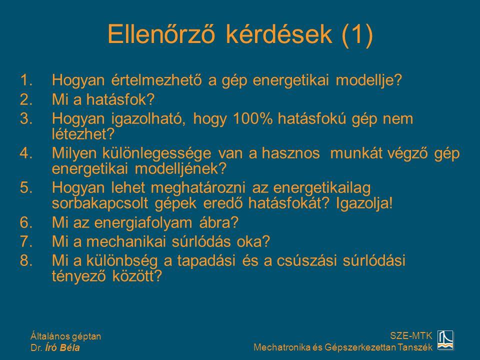 Általános géptan Dr. Író Béla SZE-MTK Mechatronika és Gépszerkezettan Tanszék Ellenőrző kérdések (1) 1.Hogyan értelmezhető a gép energetikai modellje?