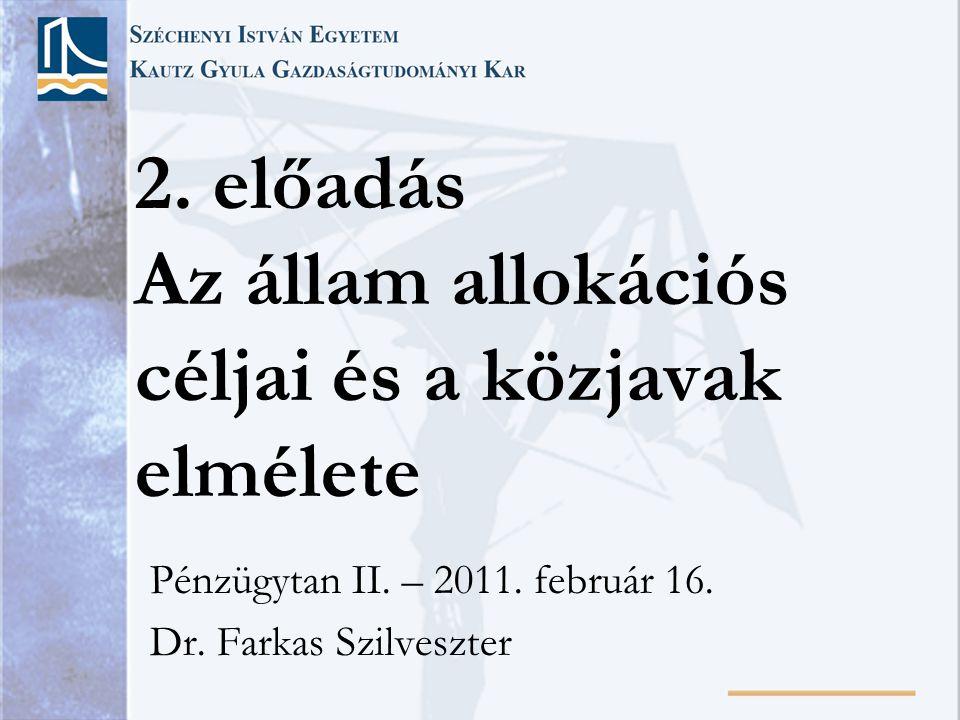 2. előadás Az állam allokációs céljai és a közjavak elmélete Pénzügytan II. – 2011. február 16. Dr. Farkas Szilveszter
