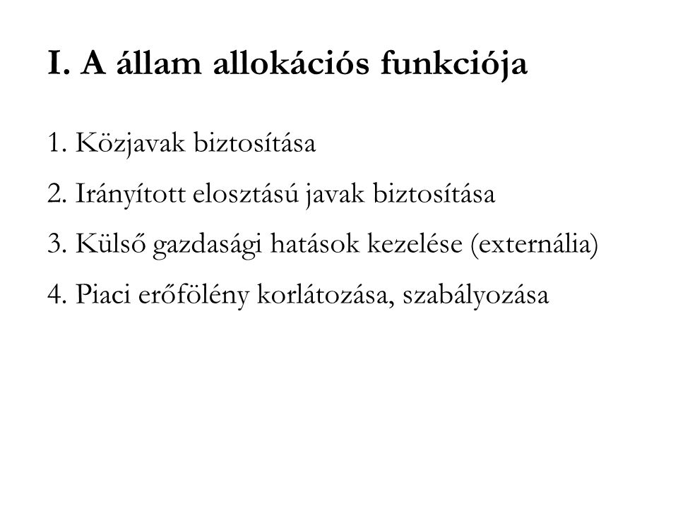 I. A állam allokációs funkciója 1. Közjavak biztosítása 2. Irányított elosztású javak biztosítása 3. Külső gazdasági hatások kezelése (externália) 4.