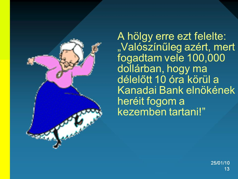 """25/01/10 13 A hölgy erre ezt felelte: """"Valószínűleg azért, mert fogadtam vele 100,000 dollárban, hogy ma délelőtt 10 óra körül a Kanadai Bank elnökéne"""