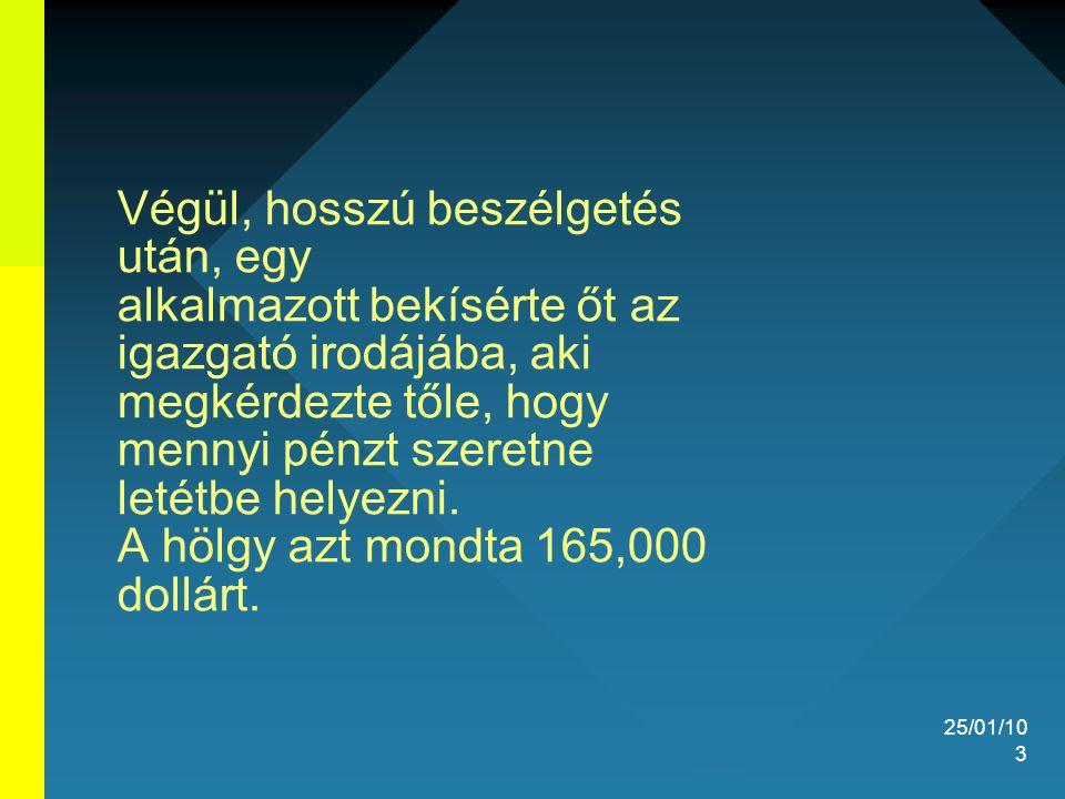25/01/10 3 Végül, hosszú beszélgetés után, egy alkalmazott bekísérte őt az igazgató irodájába, aki megkérdezte tőle, hogy mennyi pénzt szeretne letétb