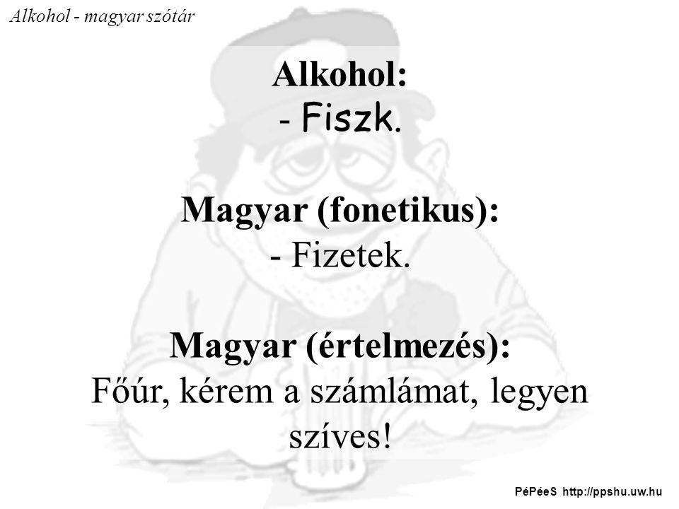 Alkohol - magyar szótár Alkohol: - Fiszk. Magyar (fonetikus): - Fizetek. Magyar (értelmezés): Főúr, kérem a számlámat, legyen szíves! PéPéeS http://pp