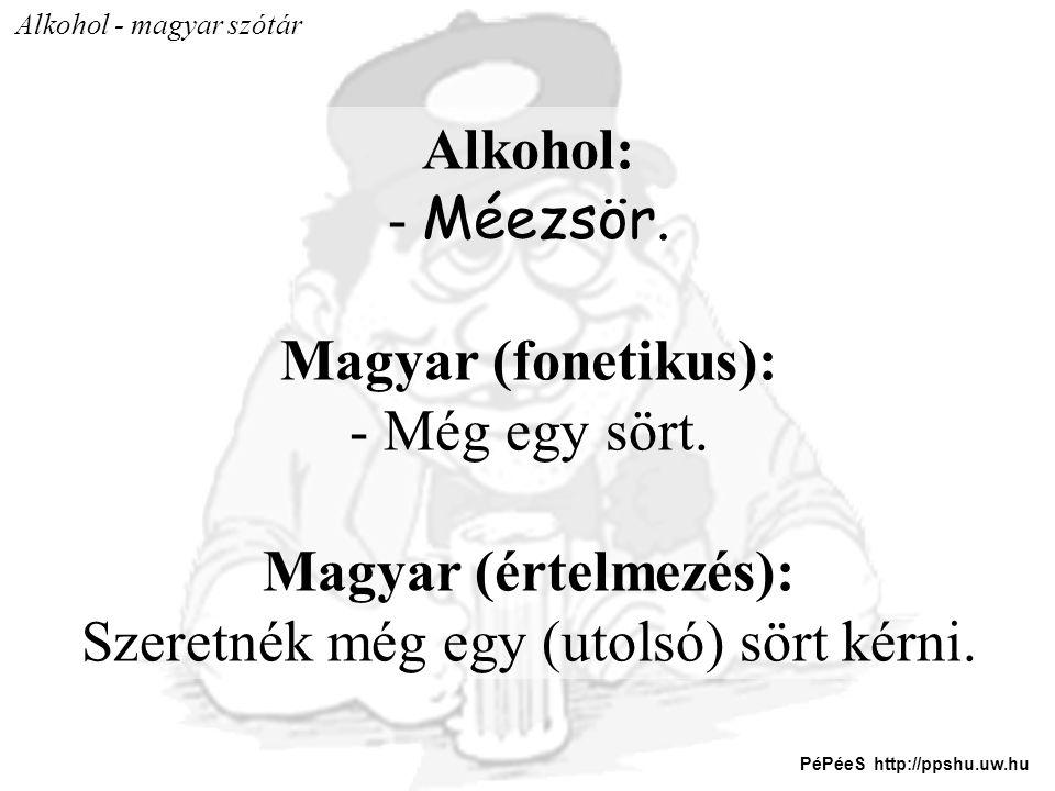 Alkohol - magyar szótár Alkohol: - Méezsör. Magyar (fonetikus): - Még egy sört. Magyar (értelmezés): Szeretnék még egy (utolsó) sört kérni. PéPéeS htt