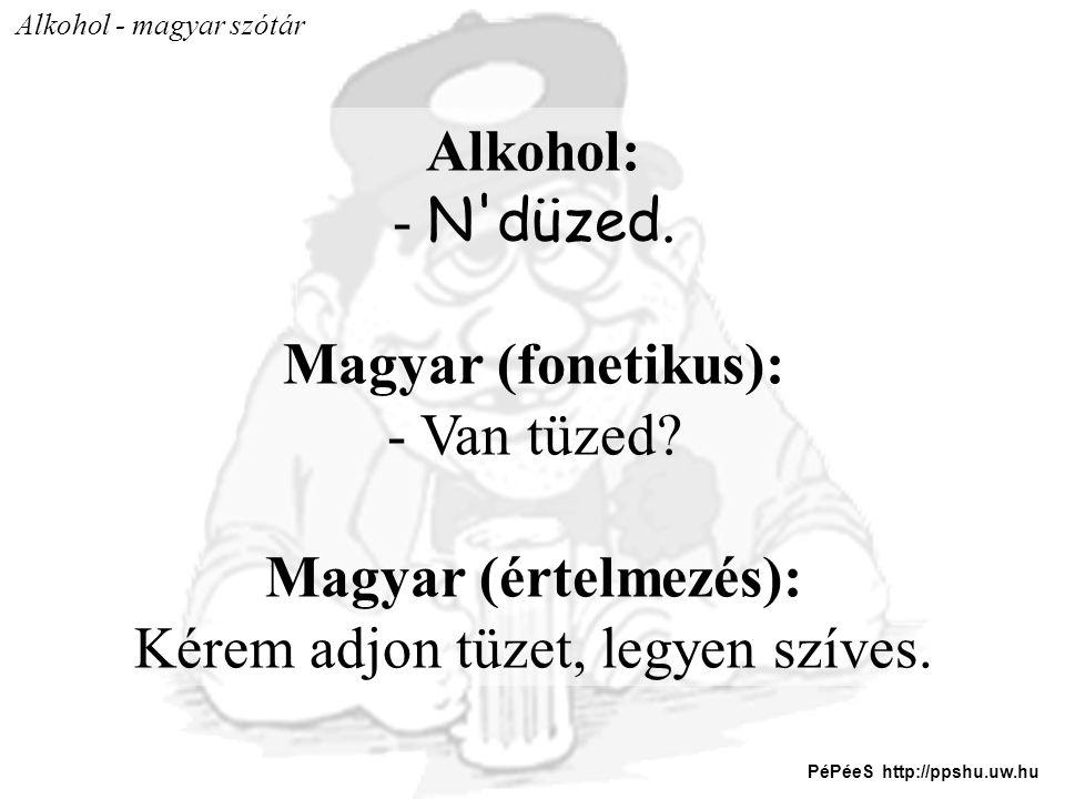 Alkohol - magyar szótár Alkohol: - N'düzed. Magyar (fonetikus): - Van tüzed? Magyar (értelmezés): Kérem adjon tüzet, legyen szíves. PéPéeS http://ppsh