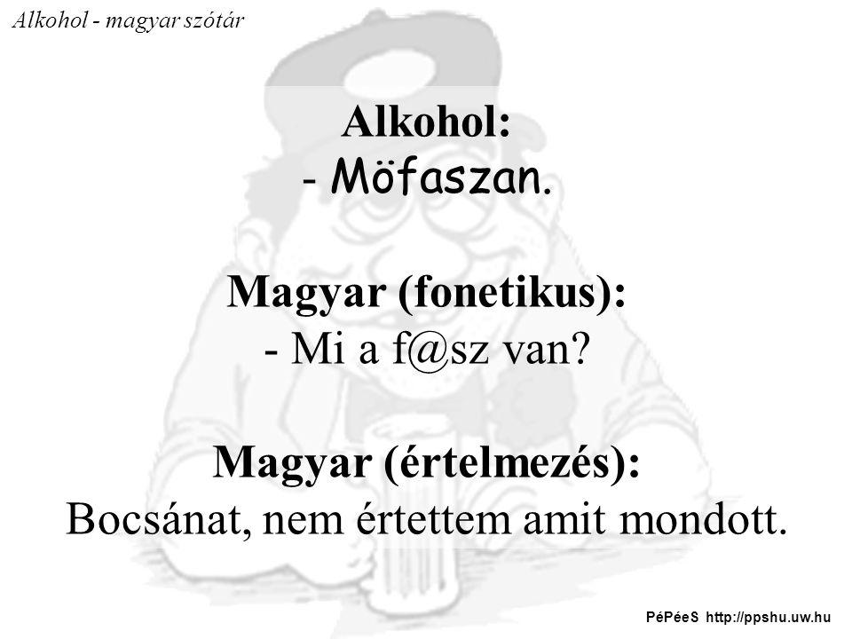 Alkohol - magyar szótár Alkohol: - Möfaszan. Magyar (fonetikus): - Mi a f@sz van? Magyar (értelmezés): Bocsánat, nem értettem amit mondott. PéPéeS htt