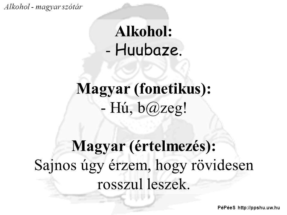 Alkohol - magyar szótár Alkohol: - Huubaze. Magyar (fonetikus): - Hú, b@zeg! Magyar (értelmezés): Sajnos úgy érzem, hogy rövidesen rosszul leszek. PéP