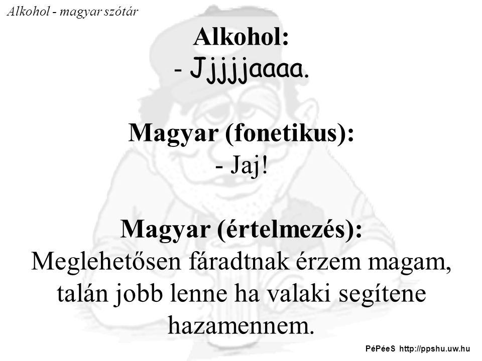 Alkohol: - Jjjjjaaaa. Magyar (fonetikus): - Jaj! Magyar (értelmezés): Meglehetősen fáradtnak érzem magam, talán jobb lenne ha valaki segítene hazamenn
