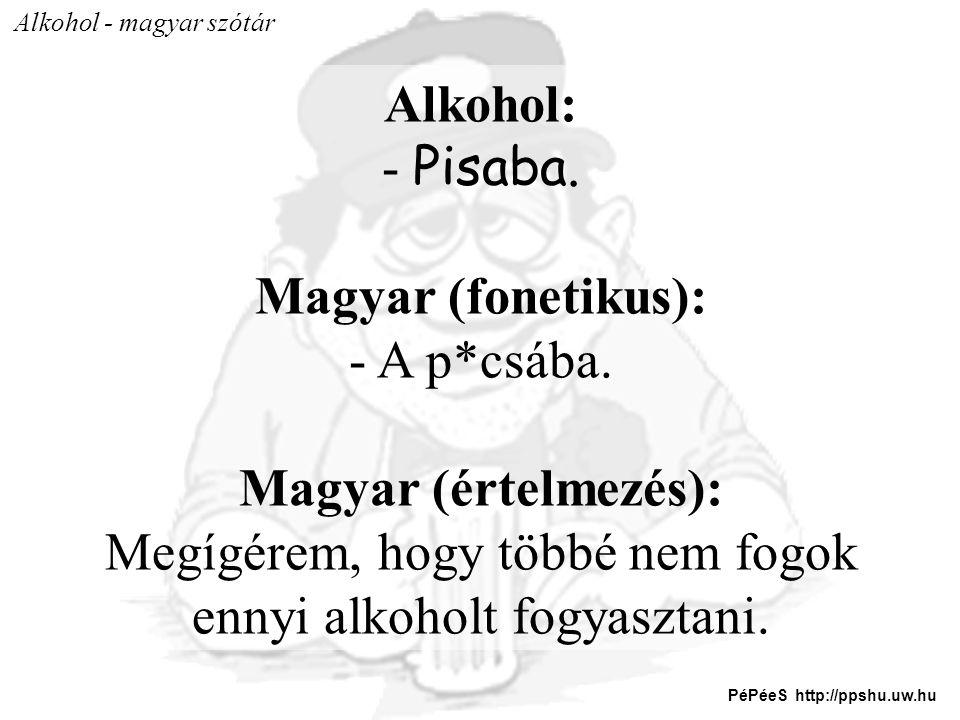 Alkohol: - Pisaba. Magyar (fonetikus): - A p*csába. Magyar (értelmezés): Megígérem, hogy többé nem fogok ennyi alkoholt fogyasztani. PéPéeS http://pps