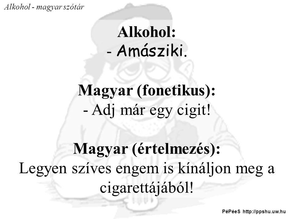 Alkohol - magyar szótár Alkohol: - Amásziki. Magyar (fonetikus): - Adj már egy cigit! Magyar (értelmezés): Legyen szíves engem is kínáljon meg a cigar