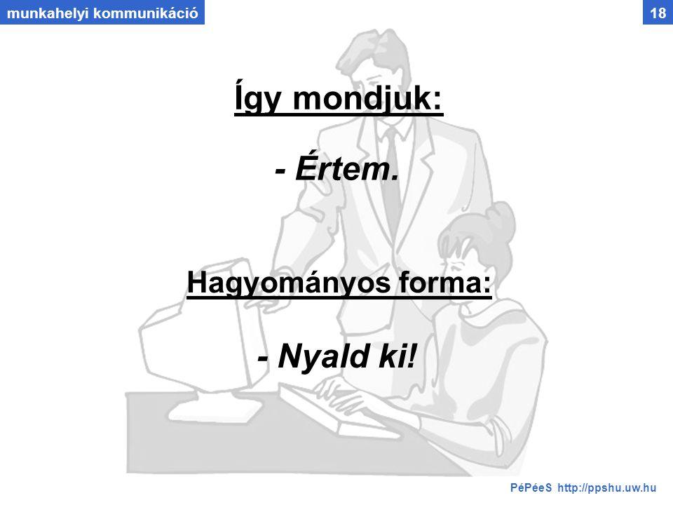 munkahelyi kommunikáció18 Így mondjuk: Hagyományos forma: - Értem. - Nyald ki! PéPéeS http://ppshu.uw.hu