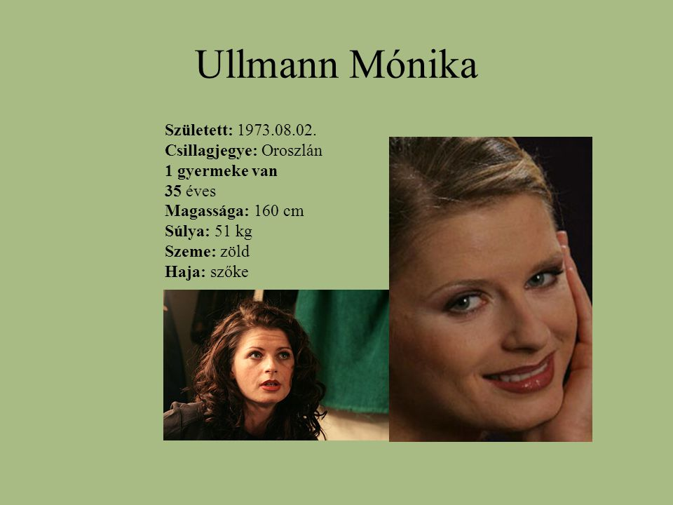 Ullmann Mónika Született: 1973.08.02. Csillagjegye: Oroszlán 1 gyermeke van 35 éves Magassága: 160 cm Súlya: 51 kg Szeme: zöld Haja: szőke