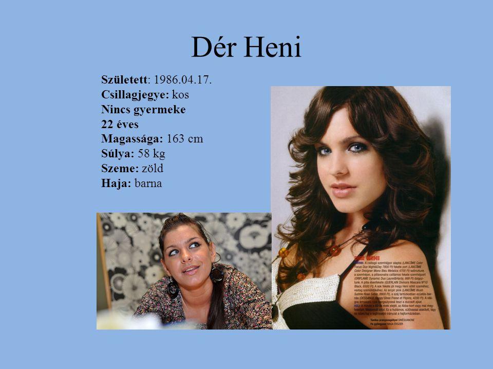 Dér Heni Született: 1986.04.17. Csillagjegye: kos Nincs gyermeke 22 éves Magassága: 163 cm Súlya: 58 kg Szeme: zöld Haja: barna