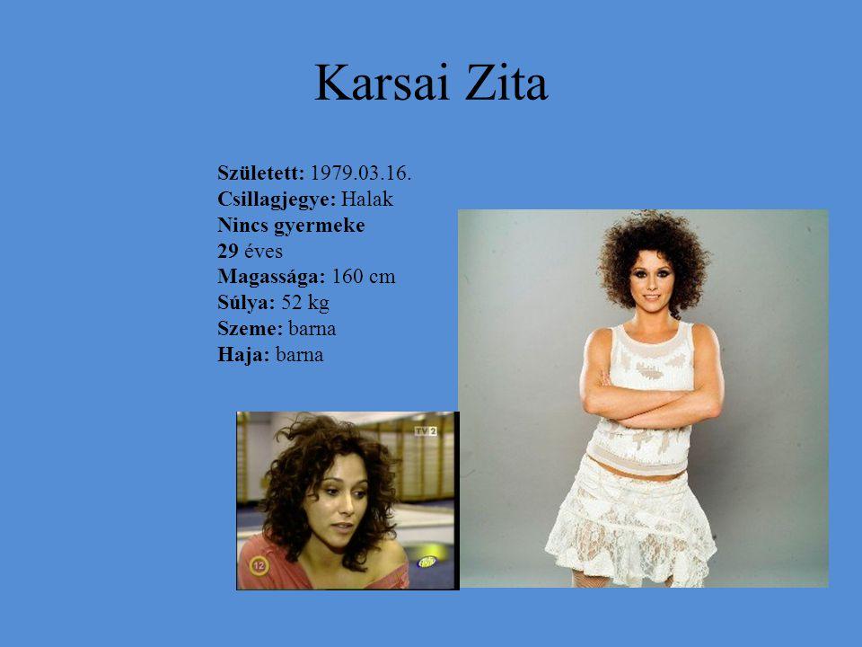 Karsai Zita Született: 1979.03.16. Csillagjegye: Halak Nincs gyermeke 29 éves Magassága: 160 cm Súlya: 52 kg Szeme: barna Haja: barna