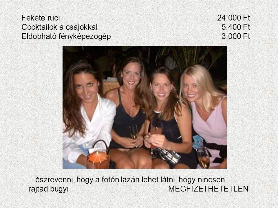 Fekete ruci24.000 Ft Cocktailok a csajokkal5.400 Ft Eldobható fényképezögép3.000 Ft...èszrevenni, hogy a fotón lazán lehet látni, hogy nincsen rajtad bugyiMEGFIZETHETETLEN