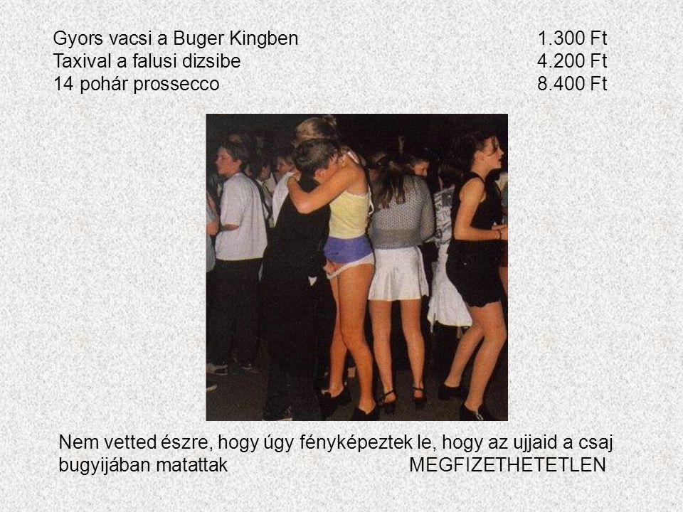 Gyors vacsi a Buger Kingben1.300 Ft Taxival a falusi dizsibe4.200 Ft 14 pohár prossecco8.400 Ft Nem vetted észre, hogy úgy fényképeztek le, hogy az ujjaid a csaj bugyijában matattakMEGFIZETHETETLEN