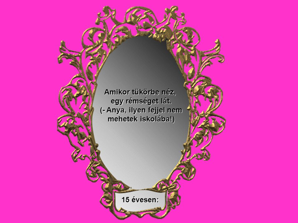 15 évesen: Amikor tükörbe néz, egy rémséget lát. (- Anya, ilyen fejjel nem mehetek iskolába!)