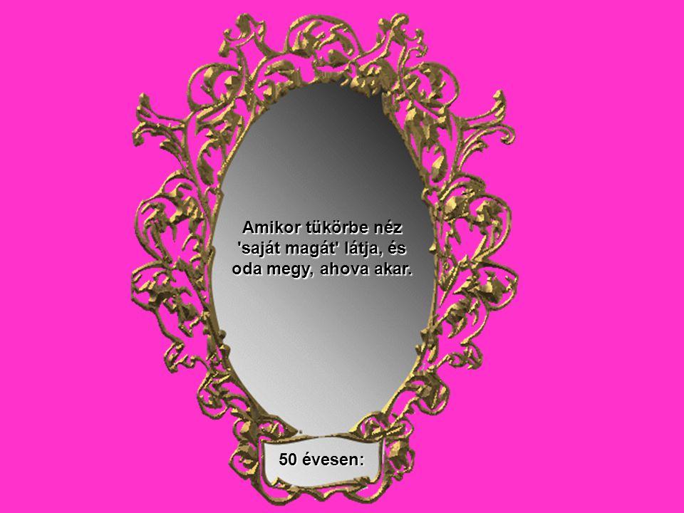 50 évesen: Amikor tükörbe néz saját magát látja, és oda megy, ahova akar.