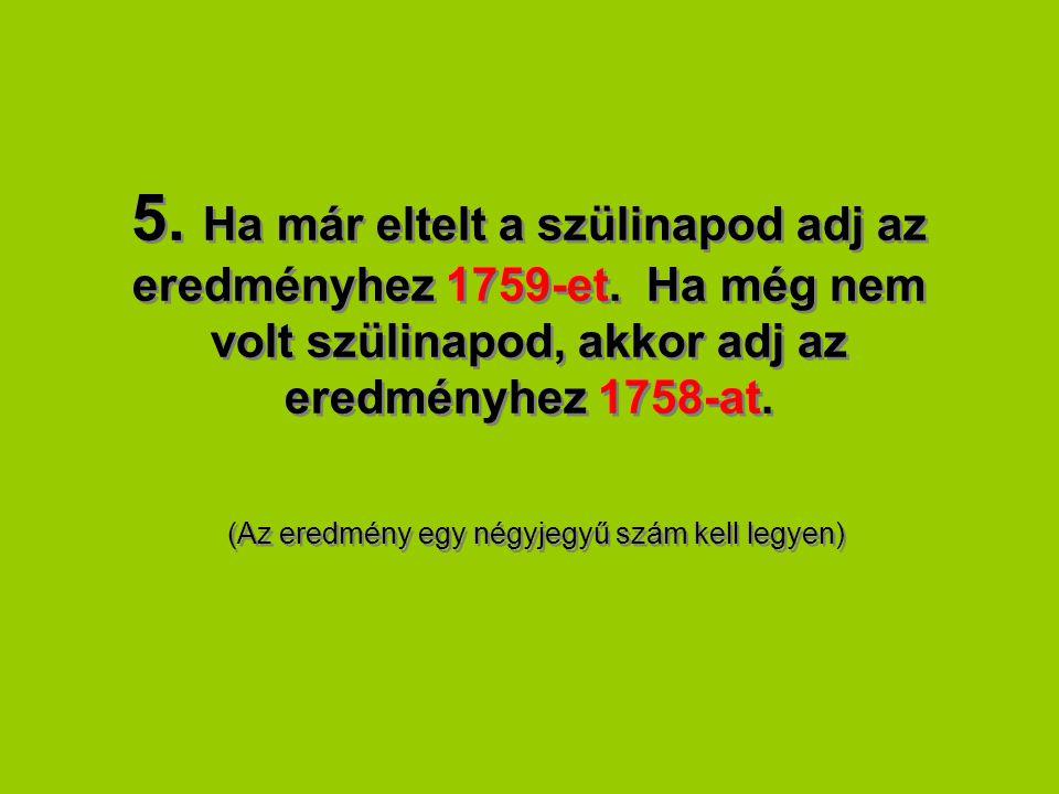 5. Ha már eltelt a szülinapod adj az eredményhez 1759-et. Ha még nem volt szülinapod, akkor adj az eredményhez 1758-at. (Az eredmény egy négyjegyű szá