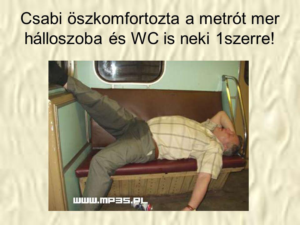 Csabi öszkomfortozta a metrót mer hálloszoba és WC is neki 1szerre!