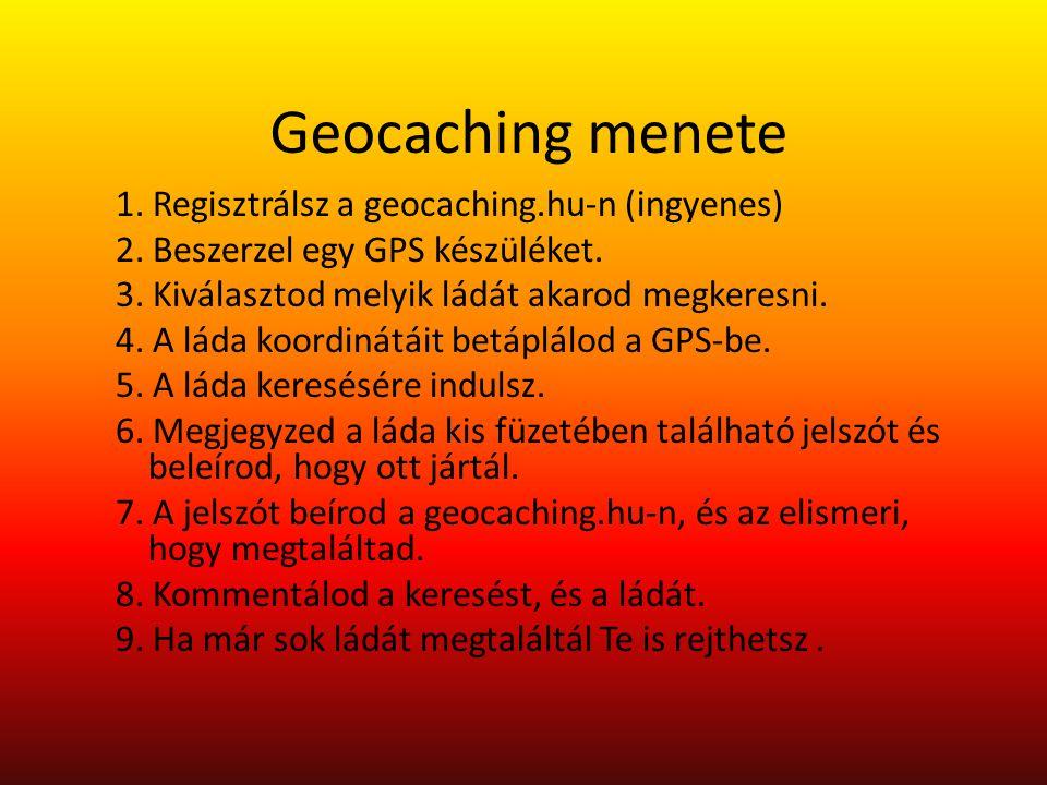 Geocaching menete 1. Regisztrálsz a geocaching.hu-n (ingyenes) 2. Beszerzel egy GPS készüléket. 3. Kiválasztod melyik ládát akarod megkeresni. 4. A lá