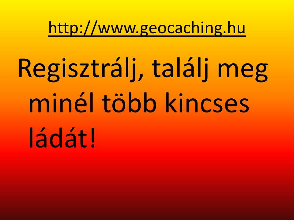 http://www.geocaching.hu Regisztrálj, találj meg minél több kincses ládát!
