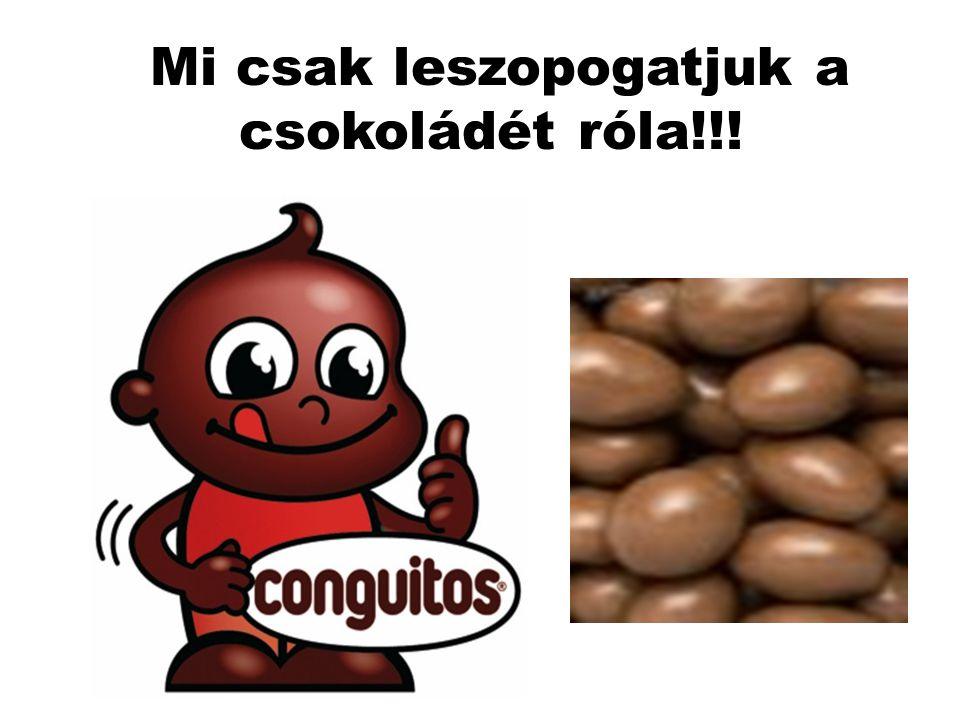 Mi csak leszopogatjuk a csokoládét róla!!!