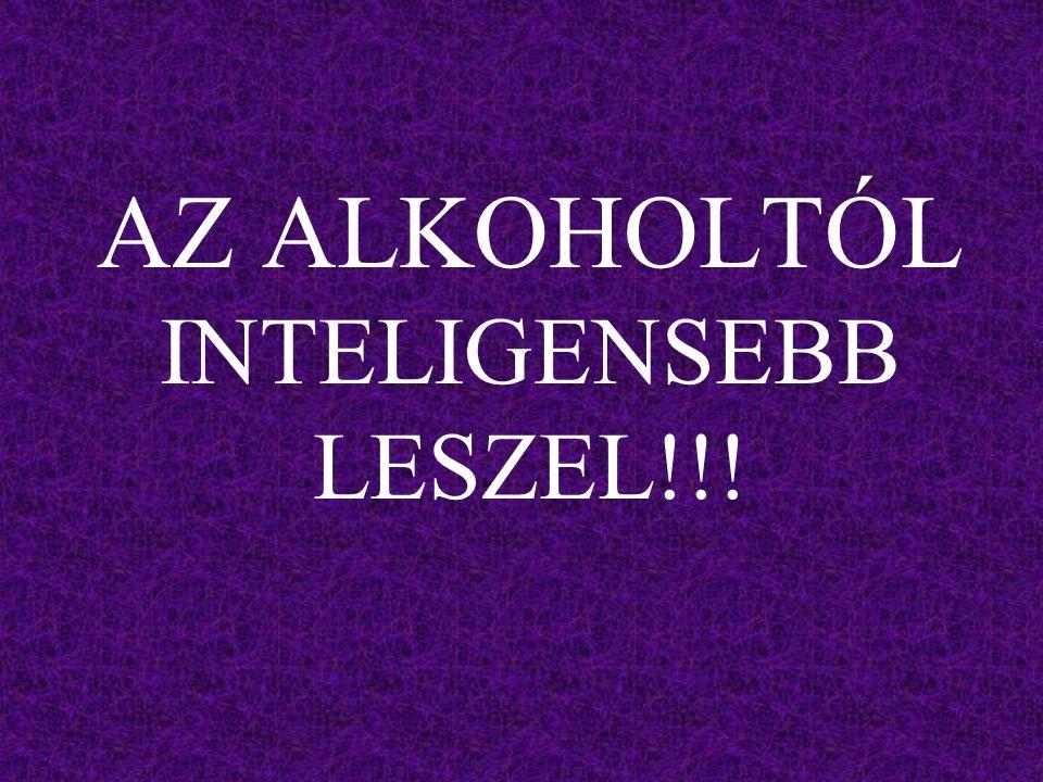 AZ ALKOHOLTÓL INTELIGENSEBB LESZEL!!!