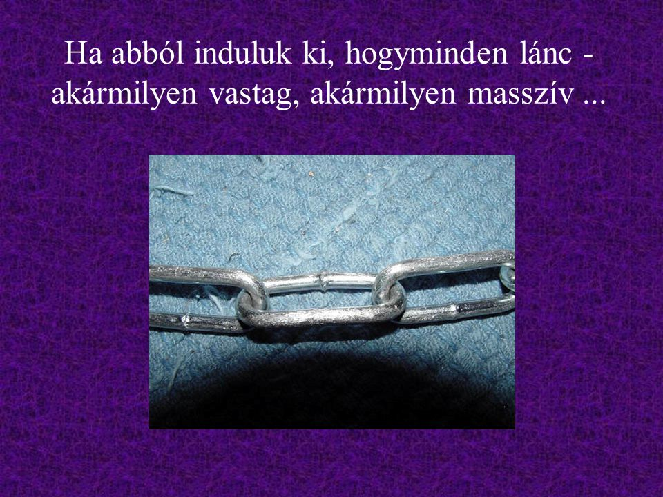 Ha abból induluk ki, hogyminden lánc - akármilyen vastag, akármilyen masszív...