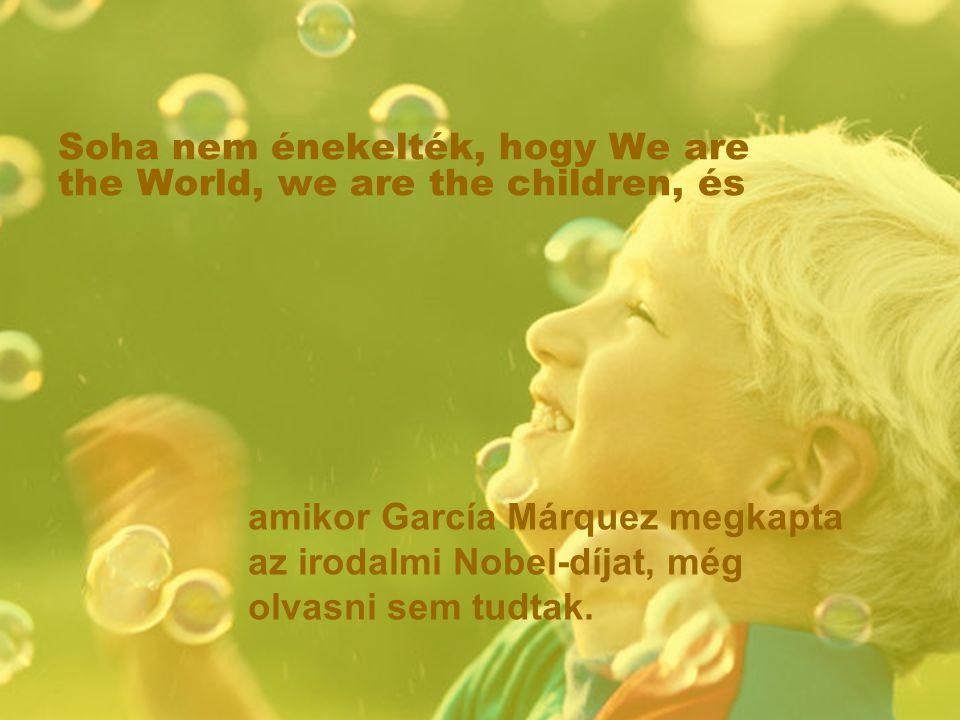 Soha nem énekelték, hogy We are the World, we are the children, és amikor García Márquez megkapta az irodalmi Nobel-díjat, még olvasni sem tudtak.