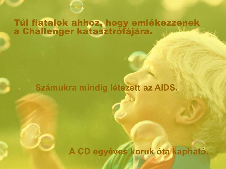 Túl fiatalok ahhoz, hogy emlékezzenek a Challenger katasztrófájára. A CD egyéves koruk óta kapható. Számukra mindig létezett az AIDS.