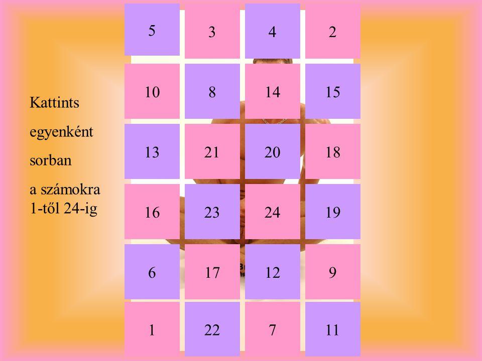 1 234 5 6 7 8 9 24 22 10 11 16 13 17 211820 12 2319 1415 Kattints egyenként sorban a számokra 1-től 24-ig