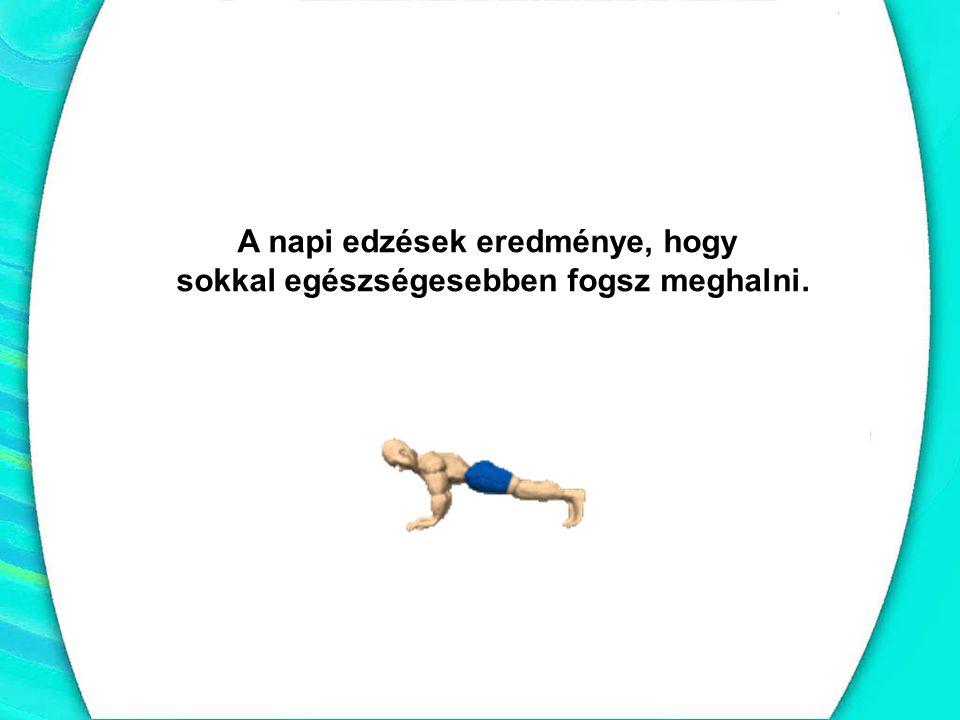 A napi edzések eredménye, hogy sokkal egészségesebben fogsz meghalni.