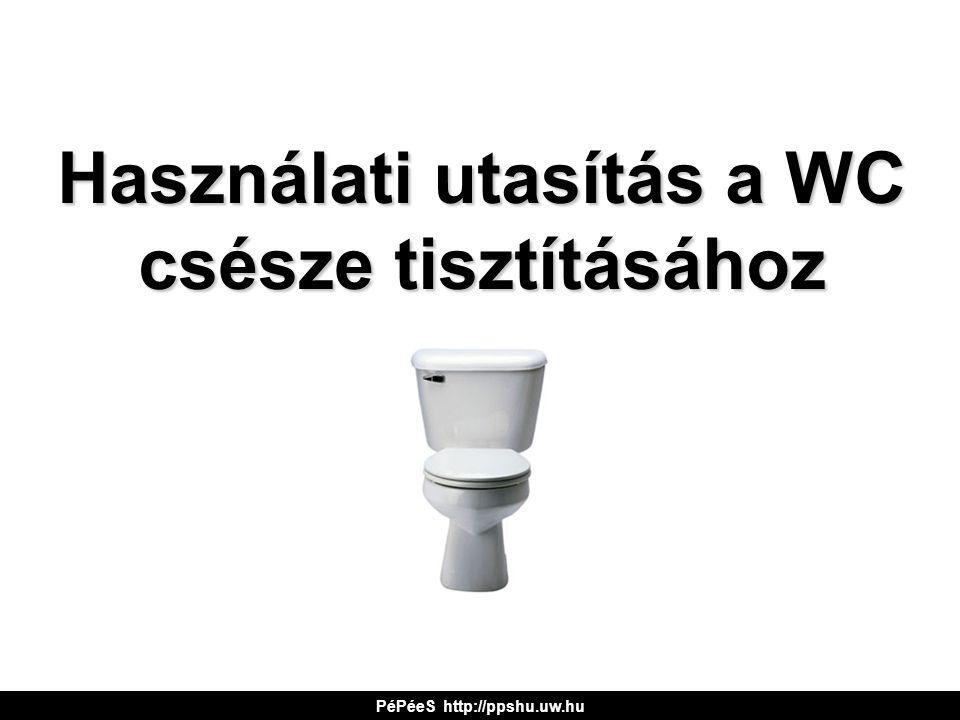 Használati utasítás a WC csésze tisztításához PéPéeS http://ppshu.uw.hu