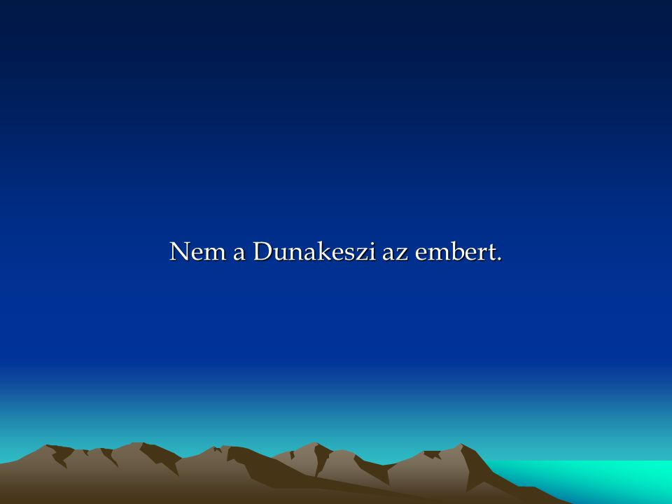 Nem a Dunakeszi az embert.