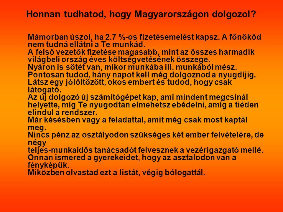 Honnan tudhatod, hogy Magyarországon dolgozol? Mámorban úszol, ha 2.7 %-os fizetésemelést kapsz. A főnököd nem tudná ellátni a Te munkád. A felső veze